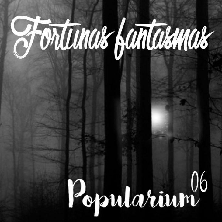 Popularium 06 – Fortunas Fantasmas
